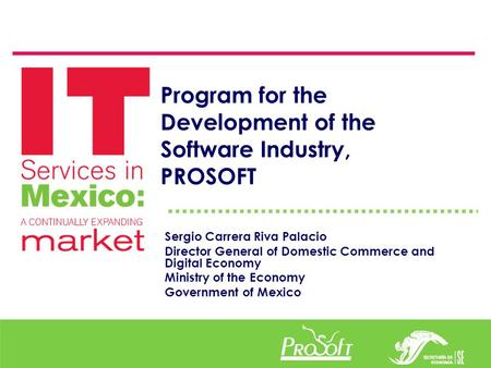 Program for the Development of the Software Industry, PROSOFT Sergio Carrera Riva Palacio Director General of Domestic Commerce and Digital Economy Ministry.