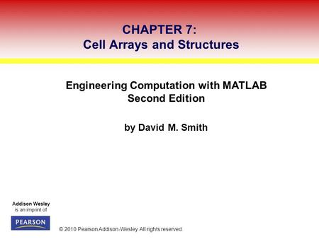 Addison Wesley is an imprint of © 2010 Pearson Addison-Wesley. All rights reserved. Engineering Computation with MATLAB Second Edition by David M. Smith.