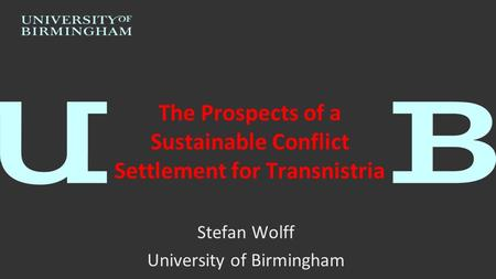 The Prospects of a Sustainable Conflict Settlement for Transnistria Stefan Wolff University of Birmingham.