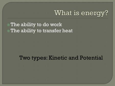  The ability to do work  The ability to transfer heat Two types: Kinetic and Potential.