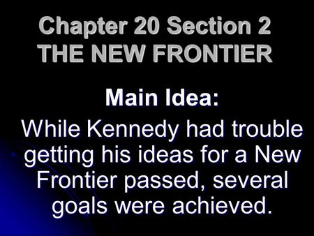 Chapter 20 Section 2 THE NEW FRONTIER Main Idea: While Kennedy had trouble getting his ideas for a New Frontier passed, several goals were achieved.
