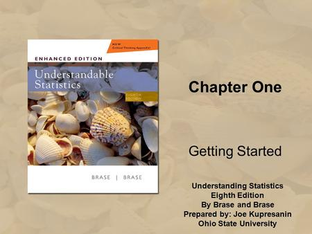 Understanding Statistics Eighth Edition By Brase and Brase Prepared by: Joe Kupresanin Ohio State University Chapter One Getting Started.