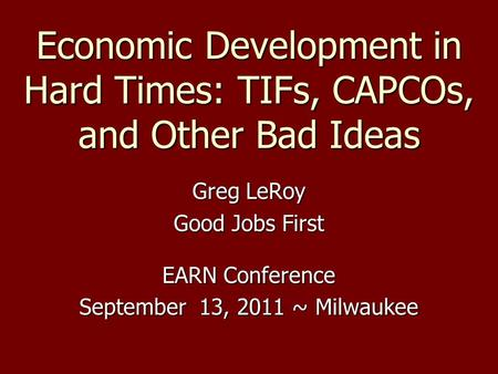 Economic Development in Hard Times: TIFs, CAPCOs, and Other Bad Ideas Greg LeRoy Good Jobs First EARN Conference September 13, 2011 ~ Milwaukee.