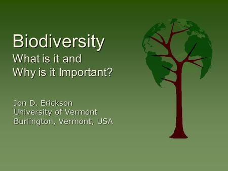 Biodiversity What is it and Why is it Important? Jon D. Erickson University of Vermont Burlington, Vermont, USA.