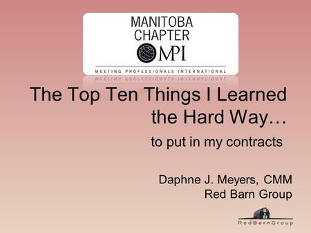 The Top Ten Things I Learned the Hard Way… to put in my contracts Daphne J. Meyers, CMM Red Barn Group.