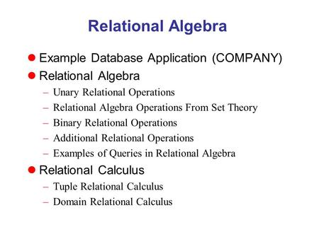 Relational Algebra Example Database Application (COMPANY) Relational Algebra –Unary Relational Operations –Relational Algebra Operations From Set Theory.