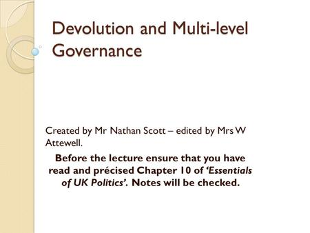 Devolution and Multi-level Governance Created by Mr Nathan Scott – edited by Mrs W Attewell. Before the lecture ensure that you have read and précised.