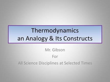 Thermodynamics an Analogy & Its Constructs Mr. Gibson For All Science Disciplines at Selected Times.
