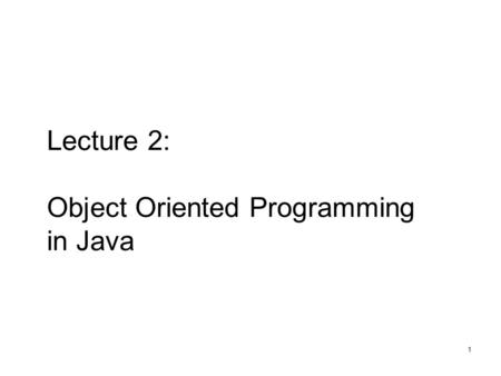 1 Lecture 2: Object Oriented Programming in Java.