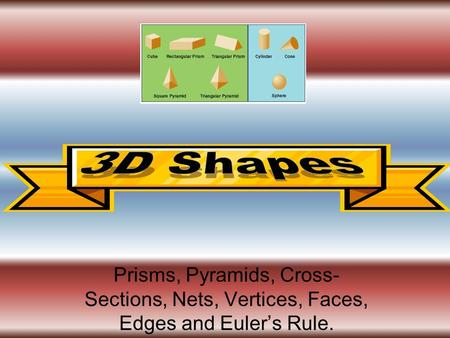 3D Shapes Prisms, Pyramids, Cross-Sections, Nets, Vertices, Faces, Edges and Euler's Rule.