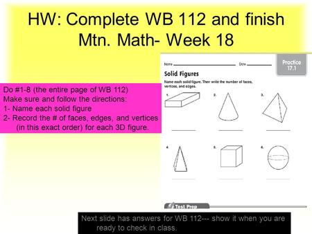 HW: Complete WB 112 and finish Mtn. Math- Week 18 Do #1-8 (the entire page of WB 112) Make sure and follow the directions: 1- Name each solid figure 2-