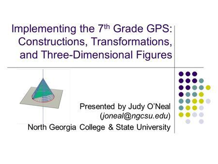 Implementing the 7 th Grade GPS: Constructions, Transformations, and Three-Dimensional Figures Presented by Judy O'Neal North Georgia.
