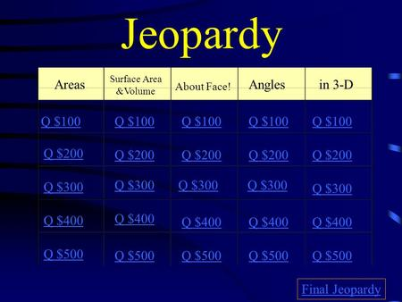 Jeopardy Areas Surface Area &Volume About Face! Angles in 3-D Q $100 Q $200 Q $300 Q $400 Q $500 Q $100 Q $200 Q $300 Q $400 Q $500 Final Jeopardy.
