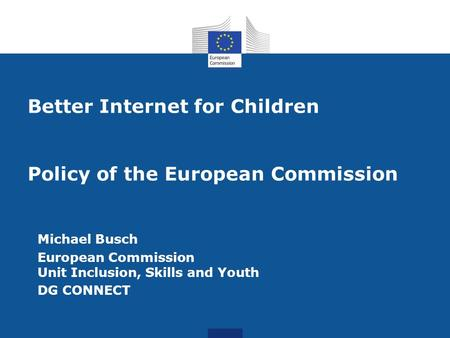 Better Internet for Children Policy of the European Commission Michael Busch European Commission Unit Inclusion, Skills and Youth DG CONNECT.