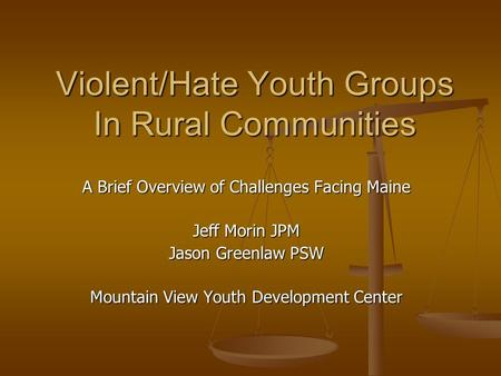 Violent/Hate Youth Groups In Rural Communities A Brief Overview of Challenges Facing Maine Jeff Morin JPM Jason Greenlaw PSW Mountain View Youth Development.