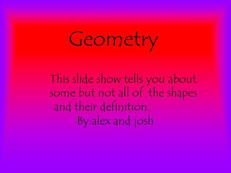 Geometry This slide show tells you about some but not all of the shapes and their definition. By:alex and josh.