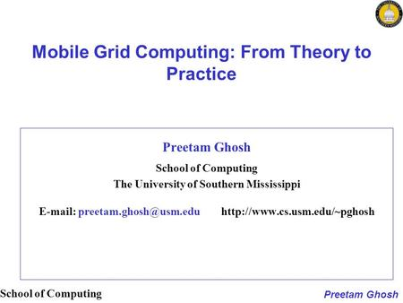 Preetam Ghosh School of <strong>Computing</strong> <strong>Mobile</strong> Grid <strong>Computing</strong>: From Theory to Practice Preetam Ghosh School of <strong>Computing</strong> The University of Southern Mississippi.