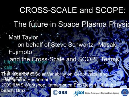 CROSS-SCALE and SCOPE: The future in Space Plasma Physics Matt Taylor on behalf of Steve Schwartz, Masaki Fujimoto and the Cross-Scale and SCOPE Teams.