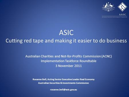 ASIC Cutting red tape and making it easier to do business Rosanne Bell, Acting Senior Executive Leader Real Economy Australian Securities & Investments.