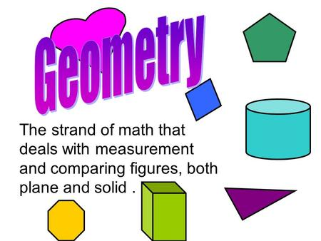 Geometry The strand of math that deals with measurement and comparing figures, both plane and solid .