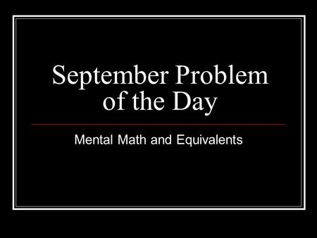 September Problem of the Day Mental Math and Equivalents.