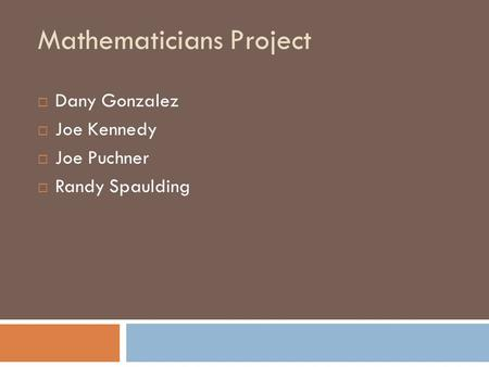 Mathematicians Project  Dany Gonzalez  Joe Kennedy  Joe Puchner  Randy Spaulding.