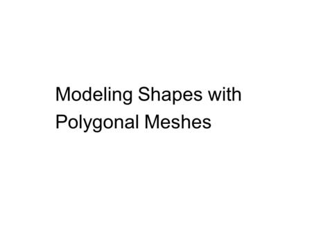 Modeling Shapes with Polygonal Meshes. 3D Modeling Polygonal meshes capture the shape of complex 3D objects in simple data structures.