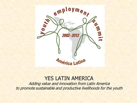 YES LATIN AMERICA Adding value and innovation from Latin America to promote sustainable and productive livelihoods for the youth.
