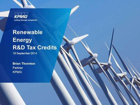 Renewable Energy R&D Tax Credits 18 September 2014 Brian Thornton Partner KPMG.
