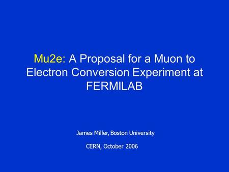Mu2e: A Proposal for a Muon to Electron Conversion Experiment at FERMILAB James Miller, Boston University CERN, October 2006.