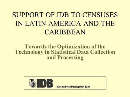 SUPPORT OF IDB TO CENSUSES IN LATIN AMERICA AND THE CARIBBEAN Towards the Optimization of the Technology in Statistical Data Collection and Processing.