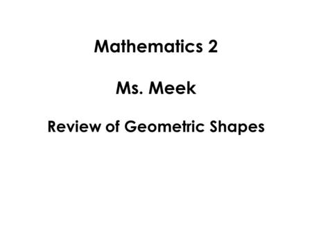 Mathematics 2 Ms. Meek Review of Geometric Shapes.