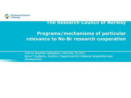 The Research Council of Norway Programs/mechanisms of particular relevance to No-Br research cooperation Visit by Brazilian delegation, Oslo May 29,2012.