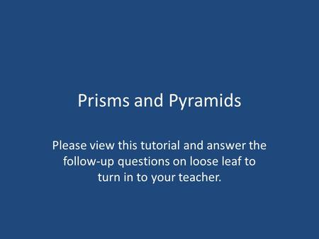 Prisms and Pyramids Please view this tutorial and answer the follow-up questions on loose leaf to turn in to your teacher.