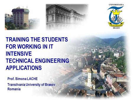 TRAINING THE STUDENTS FOR WORKING IN IT INTENSIVE TECHNICAL ENGINEERING APPLICATIONS Prof. Simona LACHE Transilvania University of Brasov Romania.