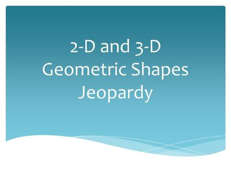 2-D and 3-D Geometric Shapes Jeopardy What 2-D shape is it? Equations and Formulas It's a 3-D World 100 200 300 400 500.