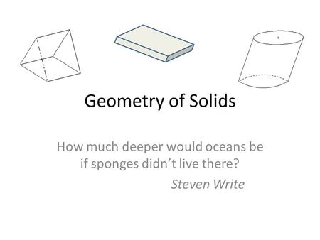 Geometry of Solids How much deeper would oceans be if sponges didn't live there? Steven Write.