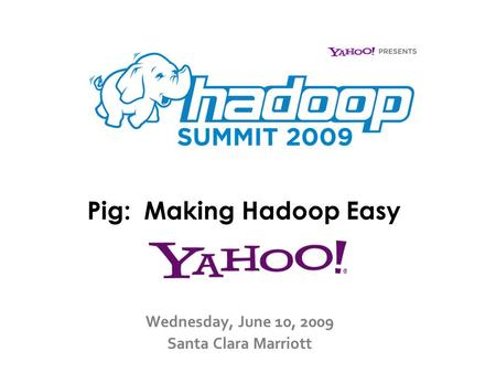 Pig: Making Hadoop Easy Wednesday, June 10, 2009 Santa Clara Marriott.