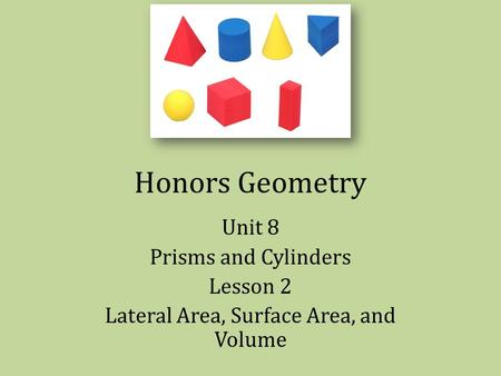 Honors Geometry Unit 8 Prisms and Cylinders Lesson 2 Lateral Area, Surface Area, and Volume.