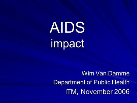 AIDS impact Wim Van Damme Department of Public Health ITM, November 2006.