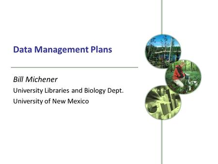 Data Management Plans Bill Michener University Libraries and Biology Dept. University of New Mexico.