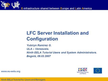 Ninth EELA Tutorial for Users and Managers www.eu-eela.org E-infrastructure shared between Europe and Latin America LFC Server Installation and Configuration.