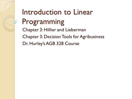 Introduction to Linear Programming Chapter 3: Hillier and Lieberman Chapter 3: Decision Tools for Agribusiness Dr. Hurley's AGB 328 Course.