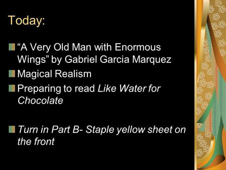 "Today: ""A Very Old Man with Enormous Wings"" by Gabriel Garcia Marquez Magical Realism Preparing to read Like Water for Chocolate Turn in Part B- Staple."