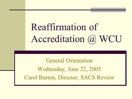 Reaffirmation of WCU General Orientation Wednesday, June 22, 2005 Carol Burton, Director, SACS Review.