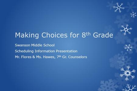 Making Choices for 8 th Grade Swanson Middle School Scheduling Information Presentation Mr. Flores & Ms. Hawes, 7 th Gr. Counselors.