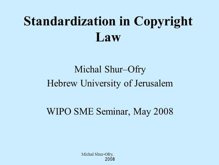 Michal Shur-Ofry, 2008 Michal Shur–Ofry Hebrew University of Jerusalem WIPO SME Seminar, May 2008 Standardization in Copyright Law.