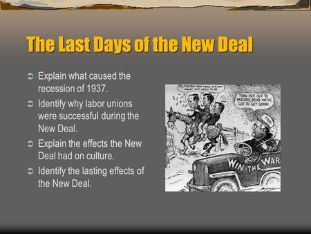 The Last Days of the New Deal  Explain what caused the recession of 1937.  Identify why labor unions were successful during the New Deal.  Explain the.