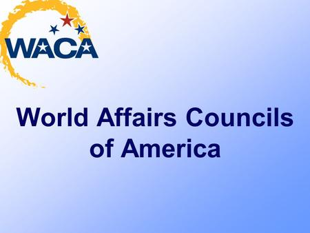 World Affairs Councils of America. Our Mission Creating citizens well-informed in world affairs Building international interests among young people Fostering.