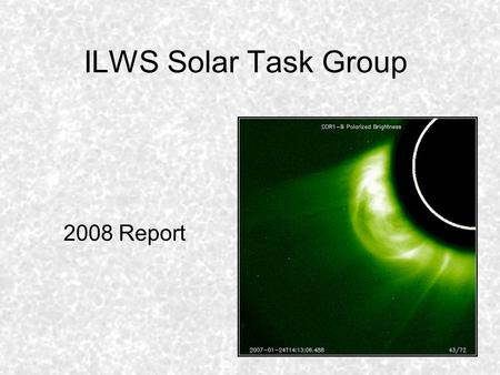 ILWS Solar Task Group 2008 Report. ILWS Solar Task Group - Charter The Solar Task Group for International Living With a Star has been tasked with cataloging.